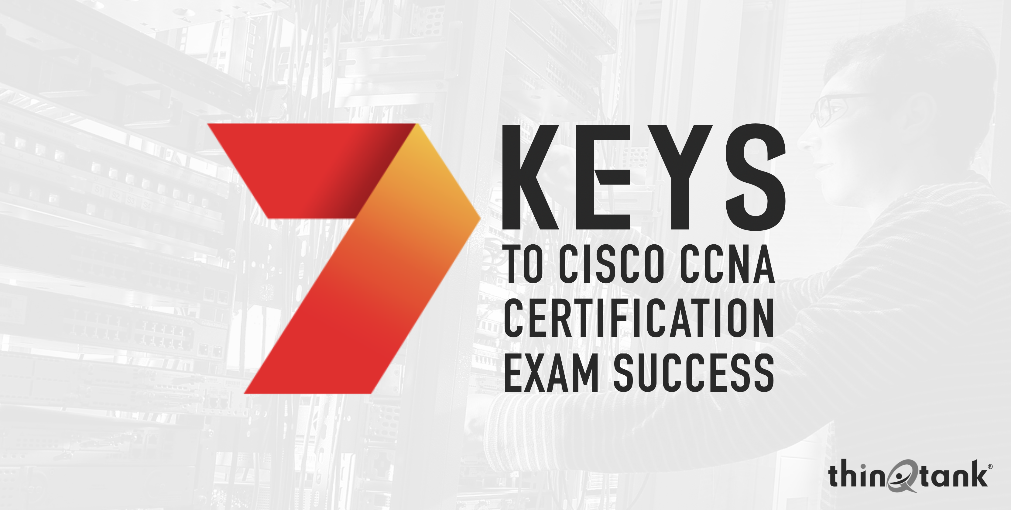 7 Keys To Cisco Ccna Certification Exam Success Thinqtank Learning